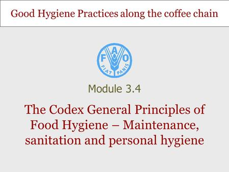 Good Hygiene Practices along the coffee chain The Codex General Principles of Food Hygiene – Maintenance, sanitation and personal hygiene Module 3.4.