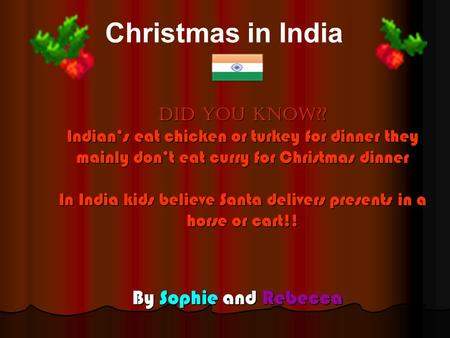 DID you know?? Indian's eat chicken or turkey for dinner they mainly don't eat curry for Christmas dinner In India kids believe Santa delivers presents.