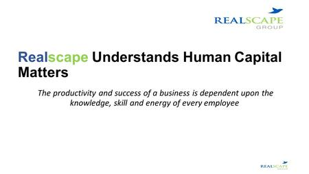 Realscape Understands Human Capital Matters The productivity and success of a business is dependent upon the knowledge, skill and energy of every employee.