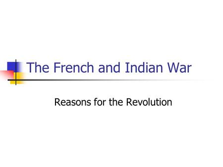The French and Indian War Reasons for the Revolution.