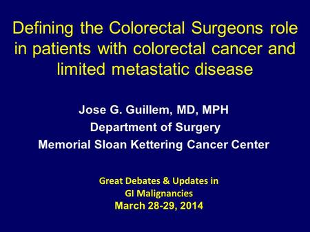 Defining the Colorectal Surgeons role in patients with colorectal cancer and limited metastatic disease Jose G. Guillem, MD, MPH Department of Surgery.