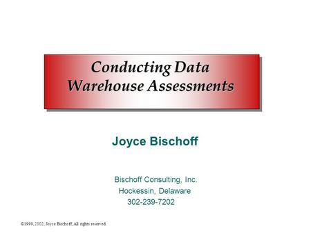 ©1999, 2002, Joyce Bischoff, All rights reserved. Conducting Data Warehouse Assessments Joyce Bischoff Bischoff Consulting, Inc. Hockessin, Delaware 302-239-7202.