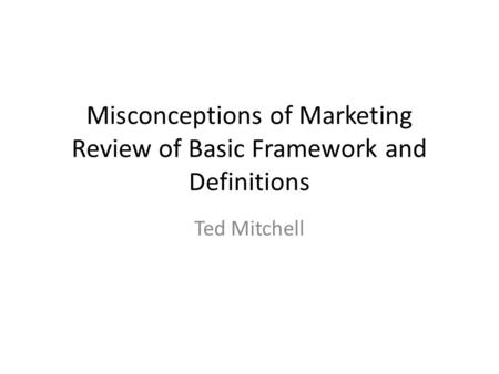 Misconceptions of Marketing Review of Basic Framework and Definitions Ted Mitchell.