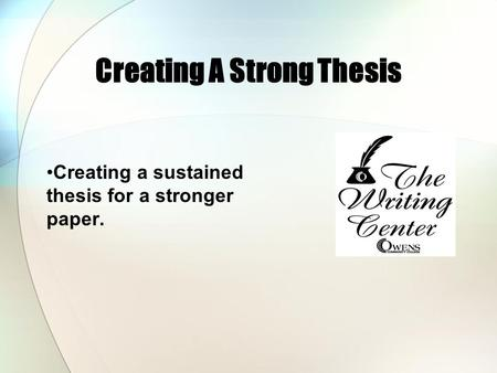 Creating A Strong Thesis Creating a sustained thesis for a stronger paper.