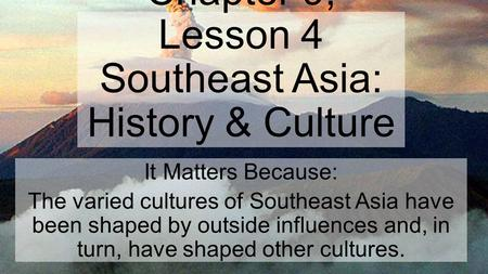 Chapter 9, Lesson 4 Southeast Asia: History & Culture It Matters Because: The varied cultures of Southeast Asia have been shaped by outside influences.