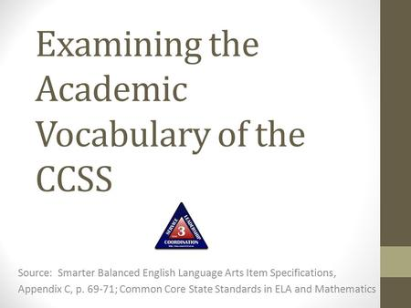 Examining the Academic Vocabulary of the CCSS Source: Smarter Balanced English Language Arts Item Specifications, Appendix C, p. 69-71; Common Core State.
