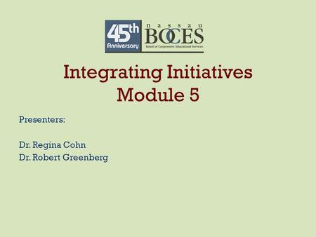 Integrating Initiatives Module 5 Presenters: Dr. Regina Cohn Dr. Robert Greenberg.