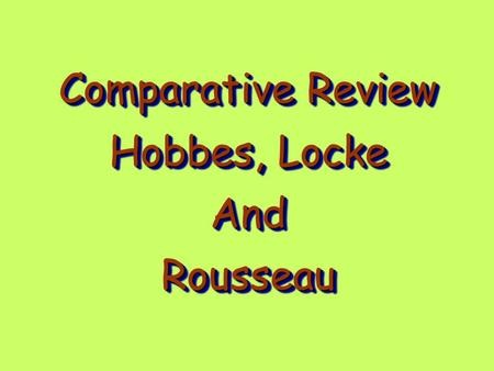 Comparative Review Hobbes, Locke AndRousseau Comparative Review Hobbes, Locke AndRousseau.