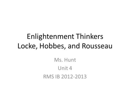 Enlightenment Thinkers Locke, Hobbes, and Rousseau Ms. Hunt Unit 4 RMS IB 2012-2013.