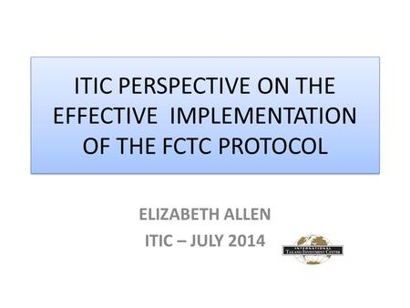 ITIC PERSPECTIVE ON THE EFFECTIVE IMPLEMENTATION OF THE FCTC PROTOCOL ELIZABETH ALLEN ITIC – JULY 2014.
