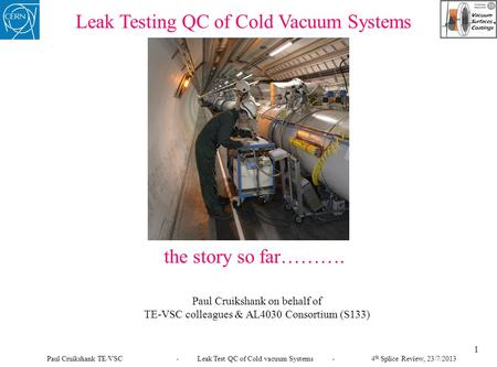 Leak Testing QC of Cold Vacuum Systems the story so far………. Paul Cruikshank on behalf of TE-VSC colleagues & AL4030 Consortium (S133) 1 Paul Cruikshank.
