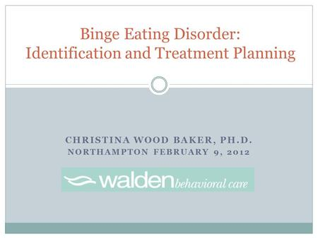 CHRISTINA WOOD BAKER, PH.D. NORTHAMPTON FEBRUARY 9, 2012 Binge Eating Disorder: Identification and Treatment Planning.