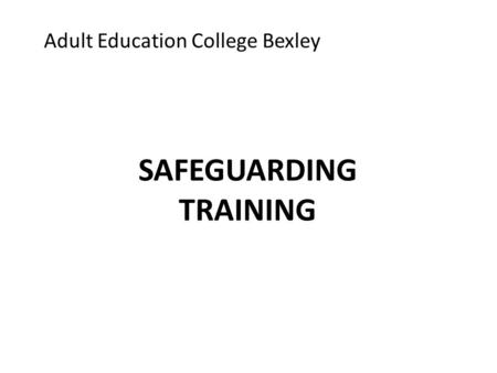 Adult Education College Bexley SAFEGUARDING TRAINING.