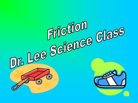 Friction Dr. Lee Science Class.