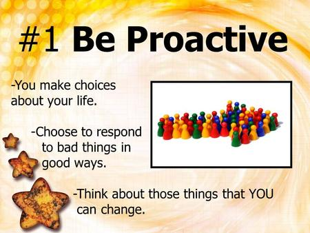 #1 Be Proactive -You make choices about your life. -Choose to respond