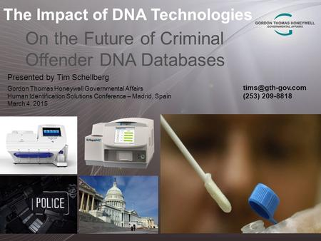 The Impact of DNA Technologies On the Future of Criminal Offender DNA Databases Presented by Tim Schellberg Gordon Thomas Honeywell Governmental Affairs.
