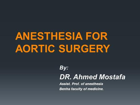ANESTHESIA FOR AORTIC SURGERY By: DR. Ahmed Mostafa Assist. Prof. of anesthesia Benha faculty of medicine.