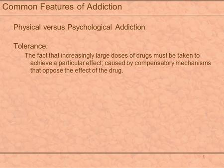 1 Common Features of Addiction Physical versus Psychological Addiction Tolerance: The fact that increasingly large doses of drugs must be taken to achieve.