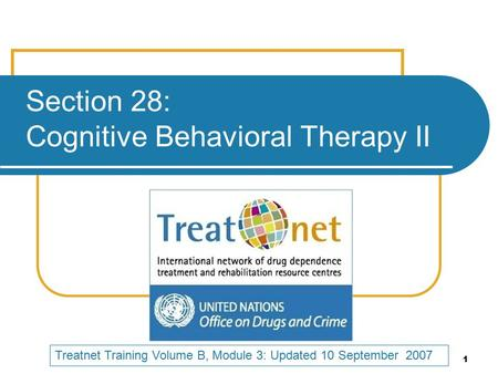 1 Section 28: Cognitive Behavioral Therapy II Treatnet Training Volume B, Module 3: Updated 10 September 2007.