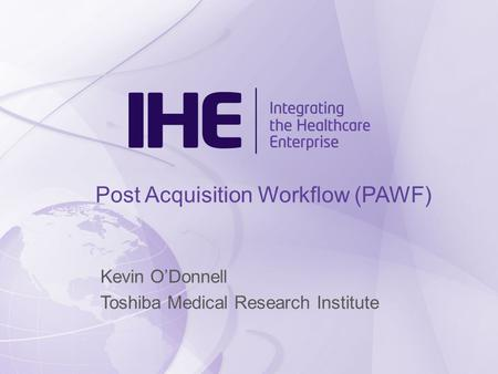 Post Acquisition Workflow (PAWF) Kevin O'Donnell Toshiba Medical Research Institute.