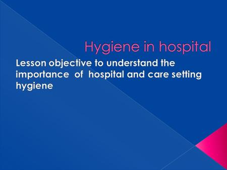  Lesson objective to understand the importance of hospital and care setting hygiene.
