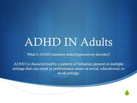  ADHD IN Adults What Is ADHD (attention deficit hyperactivity disorder)? ADHD is characterized by a pattern of behavior, present in multiple settings.
