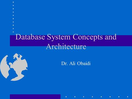 Database System Concepts and Architecture Dr. Ali Obaidi.