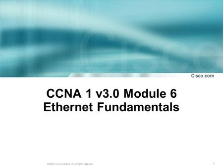 1 © 2003, Cisco Systems, Inc. All rights reserved. CCNA 1 v3.0 Module 6 Ethernet Fundamentals.
