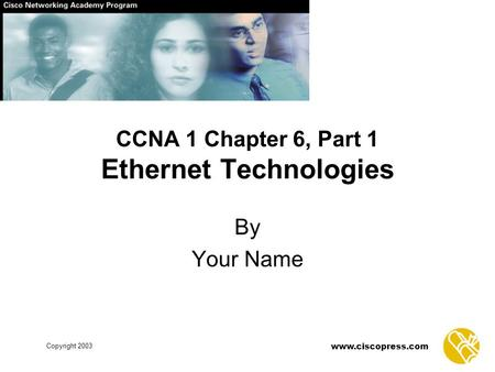 Copyright 2003 www.ciscopress.com CCNA 1 Chapter 6, Part 1 Ethernet Technologies By Your Name.