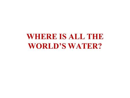 WHERE IS ALL THE WORLD'S WATER?. ATMOSPHERE OCEANSCONTINENTS GLOBAL HYDROLOGIC STORES.