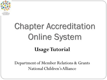 Chapter Accreditation Online System Usage Tutorial Department of Member Relations & Grants National Children's Alliance.
