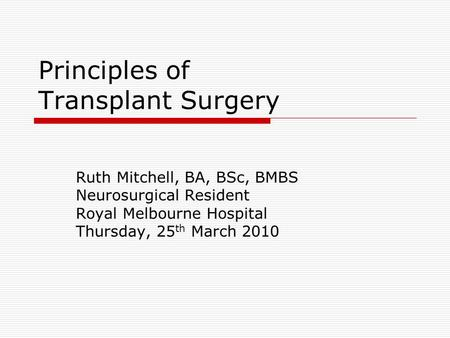 Principles of Transplant Surgery Ruth Mitchell, BA, BSc, BMBS Neurosurgical Resident Royal Melbourne Hospital Thursday, 25 th March 2010.