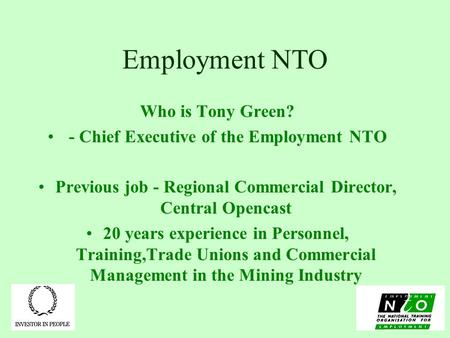 Employment NTO Who is Tony Green? - Chief Executive of the Employment NTO Previous job - Regional Commercial Director, Central Opencast 20 years experience.