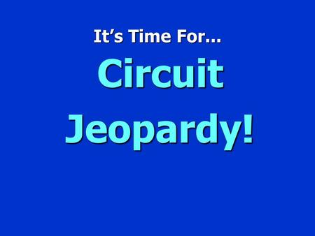 It's Time For... CircuitJeopardy! Jeopardy $100 $200 $300 $400 $500 $100 $200 $300 $400 $500 $100 $200 $300 $400 $500 $100 $200 $300 $400 $500 $100 $200.