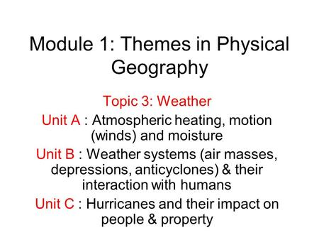 Module 1: Themes in Physical Geography Topic 3: Weather Unit A : Atmospheric heating, motion (winds) and moisture Unit B : Weather systems (air masses,