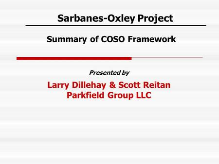 Sarbanes-Oxley Project Summary of COSO Framework Presented by Larry Dillehay & Scott Reitan Parkfield Group LLC.