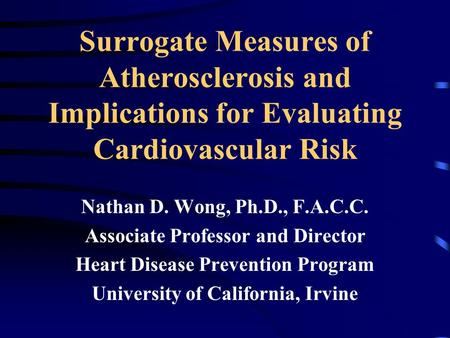 Surrogate Measures of Atherosclerosis and Implications for Evaluating Cardiovascular Risk Nathan D. Wong, Ph.D., F.A.C.C. Associate Professor and Director.
