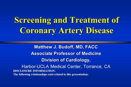 Screening and Treatment of Coronary Artery Disease Matthew J. Budoff, MD, FACC Associate Professor of Medicine Division of Cardiology, Harbor-UCLA Medical.