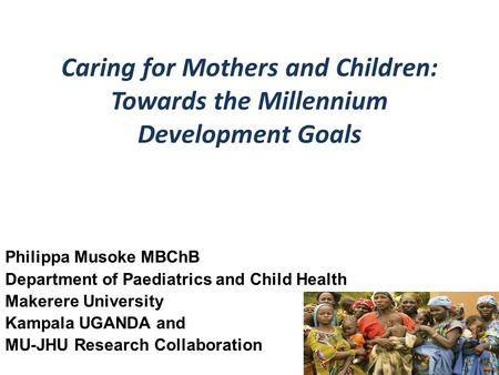 Caring for Mothers and Children: Towards the Millennium Development Goals Philippa Musoke MBChB Department of Paediatrics and Child Health Makerere University.