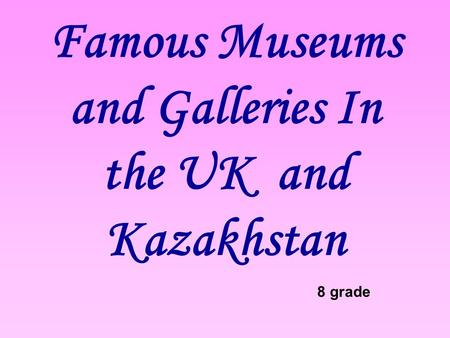 Famous Museums and Galleries In the UK and Kazakhstan
