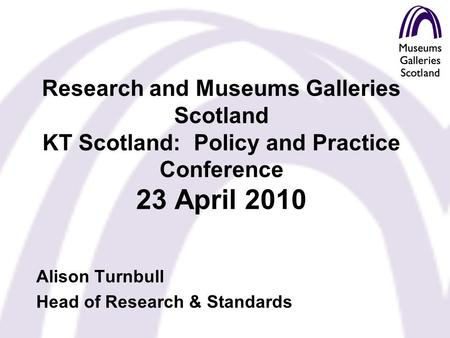 Research and Museums Galleries Scotland KT Scotland: Policy and Practice Conference 23 April 2010 Alison Turnbull Head of Research & Standards.