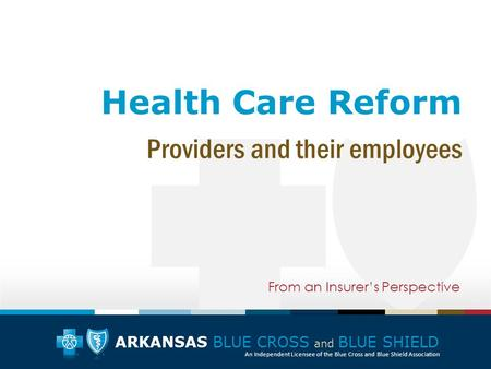 ARKANSAS BLUE CROSS and BLUE SHIELD An Independent Licensee of the Blue Cross and Blue Shield Association Health Care Reform From an Insurer's Perspective.