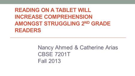 READING ON A TABLET WILL INCREASE COMPREHENSION AMONGST STRUGGLING 2 ND GRADE READERS Nancy Ahmed & Catherine Arias CBSE 7201T Fall 2013.