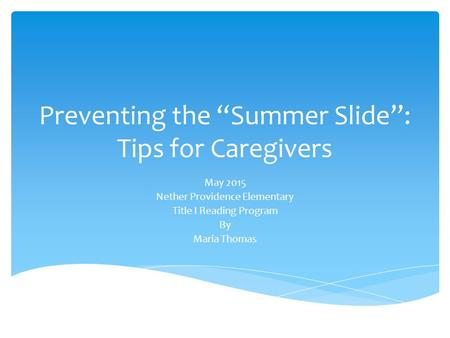 "Preventing the ""Summer Slide"": Tips for Caregivers May 2015 Nether Providence Elementary Title I Reading Program By Maria Thomas."