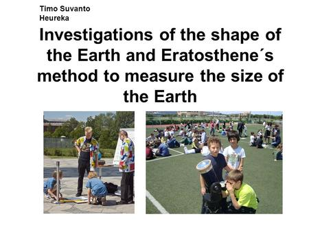 Investigations of the shape of the Earth and Eratosthene´s method to measure the size of the Earth Timo Suvanto Heureka.