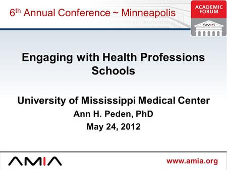 Www.amia.org 6 th Annual Conference ~ Minneapolis Engaging with Health Professions Schools University of Mississippi Medical Center Ann H. Peden, PhD May.