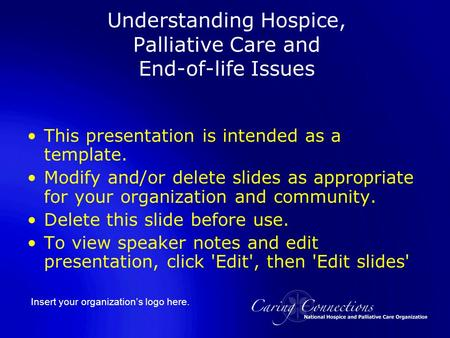 Insert your organization's logo here. Understanding Hospice, Palliative Care and End-of-life Issues This presentation is intended as a template. Modify.