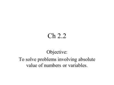 Ch 2.2 Objective: To solve problems involving absolute value of numbers or variables.