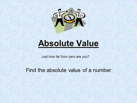 Absolute Value Find the absolute value of a number Just how far from zero are you?