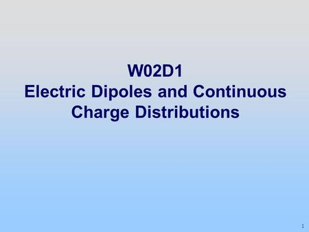 1 W02D1 Electric Dipoles and Continuous Charge Distributions.